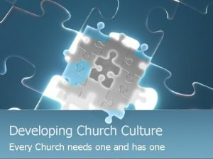 Developing Church Culture Every Church needs one and