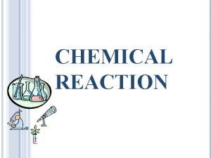 CHEMICAL REACTION CHEMICAL REACTION A process in which