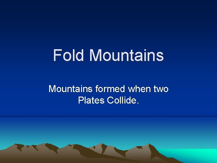 Fold Mountains formed when two Plates Collide Fold
