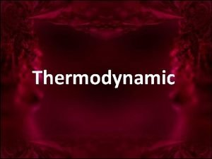 Thermodynamic Thermodynamic is the study which is concerned