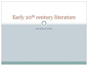 Early 20 th century literature MODERNISM LITERATURE IS