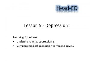Lesson 5 Depression Learning Objectives Understand what depression
