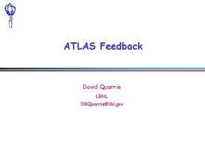 ATLAS Feedback David Quarrie LBNL DRQuarrielbl gov ATLAS