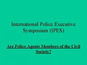 International Police Executive Symposium IPES Are Police Agents