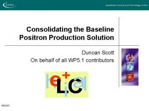 Consolidating the Baseline Positron Production Solution Duncan Scott
