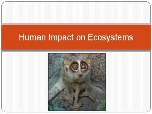 Human Impact on Ecosystems The human population continues