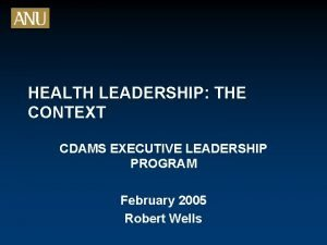 HEALTH LEADERSHIP THE CONTEXT CDAMS EXECUTIVE LEADERSHIP PROGRAM