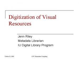 Digitization of Visual Resources Jenn Riley Metadata Librarian