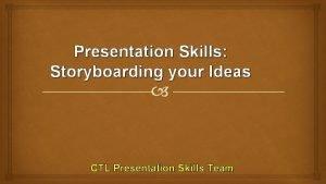 Presentation Skills Storyboarding your Ideas CTL Presentation Skills