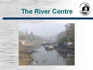 The River Centre The River Centre The Environment