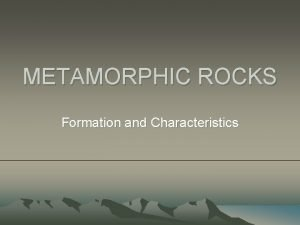 METAMORPHIC ROCKS Formation and Characteristics Rocks are formed