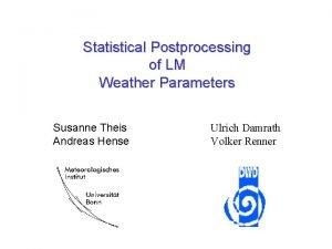 Statistical Postprocessing of LM Weather Parameters Susanne Theis