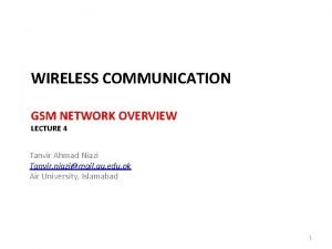 WIRELESS COMMUNICATION GSM NETWORK OVERVIEW LECTURE 4 Tanvir