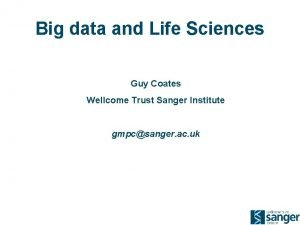 Big data and Life Sciences Guy Coates Wellcome