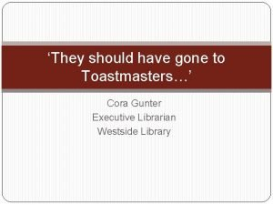 They should have gone to Toastmasters Cora Gunter