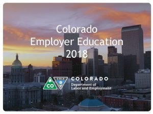 Colorado Employer Education 2018 Presentation Overview Unemployment Insurance