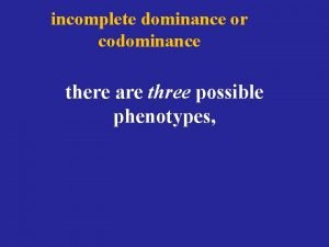incomplete dominance or codominance there are three possible