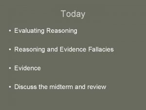 Today Evaluating Reasoning Reasoning and Evidence Fallacies Evidence
