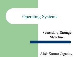 Operating Systems SecondaryStorage Structure Alok Kumar Jagadev Overview