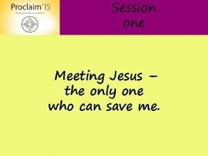 Session one Meeting Jesus the only one who