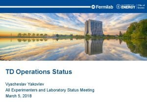 TD Operations Status Vyacheslav Yakovlev All Experimenters and