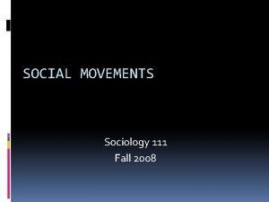 SOCIAL MOVEMENTS Sociology 111 Fall 2008 Sociology And
