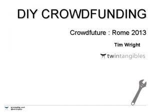 DIY CROWDFUNDING Crowdfuture Rome 2013 Tim Wright twintangibles