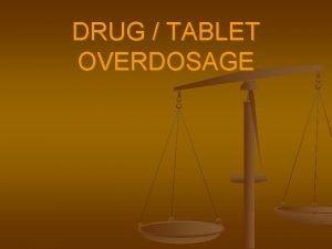 DRUG TABLET OVERDOSAGE Drug Overdosage What is it