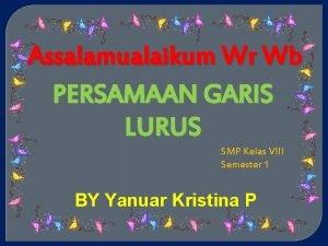 Assalamualaikum Wr Wb PERSAMAAN GARIS LURUS SMP Kelas