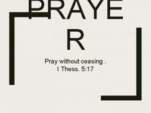 PRAYE R Pray without ceasing I Thess 5