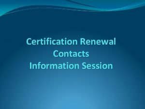 Certification Renewal Contacts Information Session Objectives Reviewing Renewal