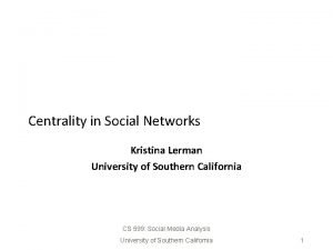 Centrality in Social Networks Kristina Lerman University of