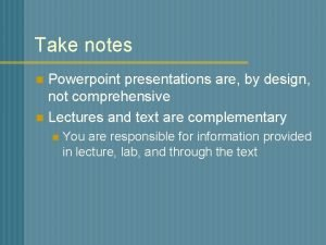 Take notes Powerpoint presentations are by design not
