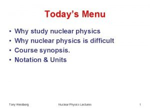 Todays Menu Why study nuclear physics Why nuclear