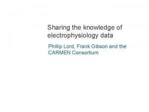 Sharing the knowledge of electrophysiology data Phillip Lord
