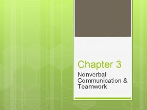Chapter 3 Nonverbal Communication Teamwork Nonverbal Communication when