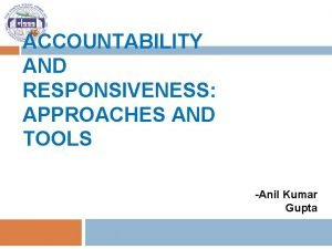 ACCOUNTABILITY AND RESPONSIVENESS APPROACHES AND TOOLS Anil Kumar