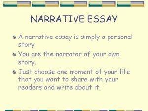 NARRATIVE ESSAY A narrative essay is simply a