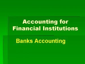 Accounting for Financial Institutions Banks Accounting Banks Accounting