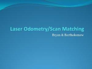 Laser OdometryScan Matching Bryan Bartholomew Laser Scan data