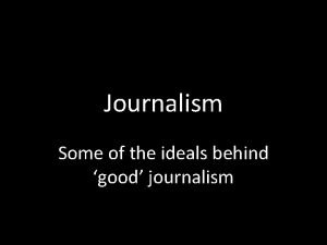 Journalism Some of the ideals behind good journalism