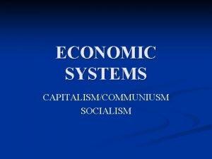 ECONOMIC SYSTEMS CAPITALISMCOMMUNIUSM SOCIALISM CAPITALISM n Adam Smith
