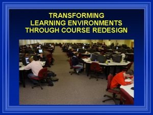 TRANSFORMING LEARNING ENVIRONMENTS THROUGH COURSE REDESIGN TODAYS DISCUSSION