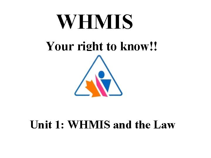WHMIS Your right to know Unit 1 WHMIS