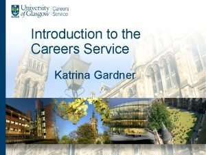Introduction to the Careers Service Katrina Gardner Careers