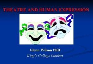 THEATRE AND HUMAN EXPRESSION Glenn Wilson Ph D