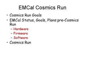 EMCal Cosmics Run Cosmics Run Goals EMCal Status