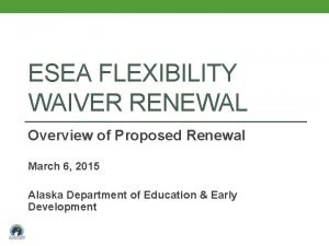 ESEA FLEXIBILITY WAIVER RENEWAL Overview of Proposed Renewal