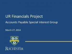 UR Financials Project Accounts Payable Special Interest Group