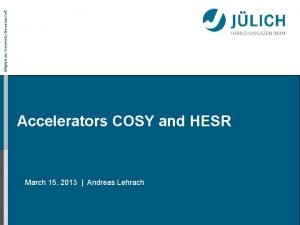 Mitglied der HelmholtzGemeinschaft Accelerators COSY and HESR March